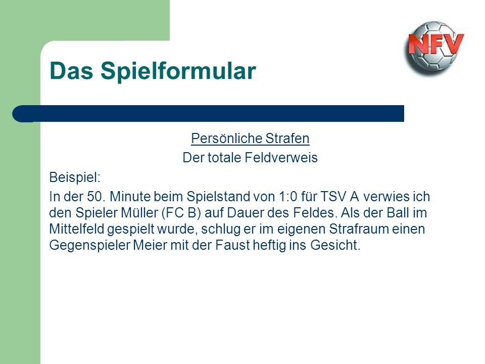 Das Spielformular Persönliche Strafen Der totale Feldverweis Beispiel: In der 50. Minute beim Spielstand von 1:0 für TSV A verwies ich den Spieler Mül