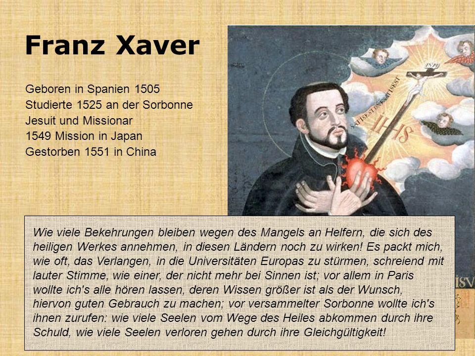 Franz Xaver Geboren in Spanien 1505 Studierte 1525 an der Sorbonne Jesuit und Missionar 1549 Mission in Japan Gestorben 1551 in China Wie viele Bekehr