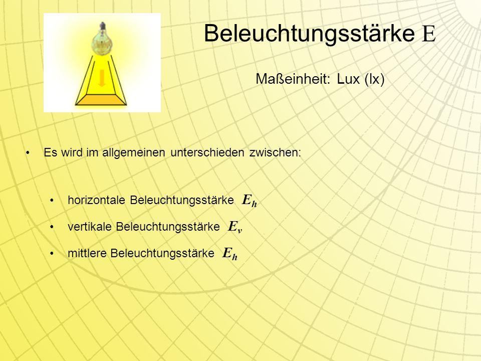Beleuchtungsstärke E Es wird im allgemeinen unterschieden zwischen: horizontale Beleuchtungsstärke E h vertikale Beleuchtungsstärke E v mittlere Beleuchtungsstärke E h Maßeinheit: Lux (lx)
