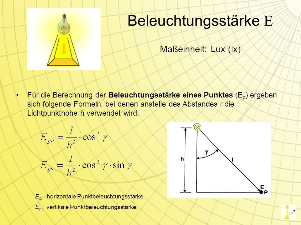 Beleuchtungsstärke E Für die Berechnung der Beleuchtungsstärke eines Punktes (E p ) ergeben sich folgende Formeln, bei denen anstelle des Abstandes r die Lichtpunkthöhe h verwendet wird: Maßeinheit: Lux (lx) E ph horizontale Punktbeleuchtungsstärke E pv vertikale Punktbeleuchtungsstärke