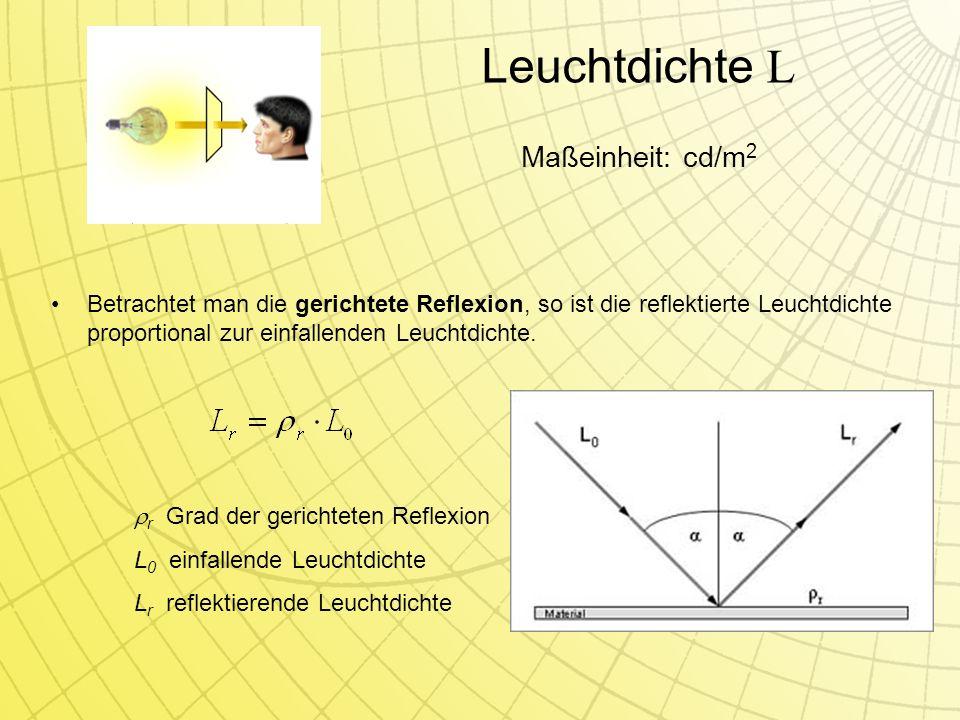 Leuchtdichte L Betrachtet man die gerichtete Reflexion, so ist die reflektierte Leuchtdichte proportional zur einfallenden Leuchtdichte.