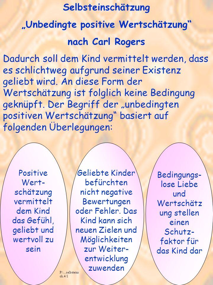 Selbsteinschätzung Unbedingte positive Wertschätzung nach Carl Rogers Dadurch soll dem Kind vermittelt werden, dass es schlichtweg aufgrund seiner Existenz geliebt wird.