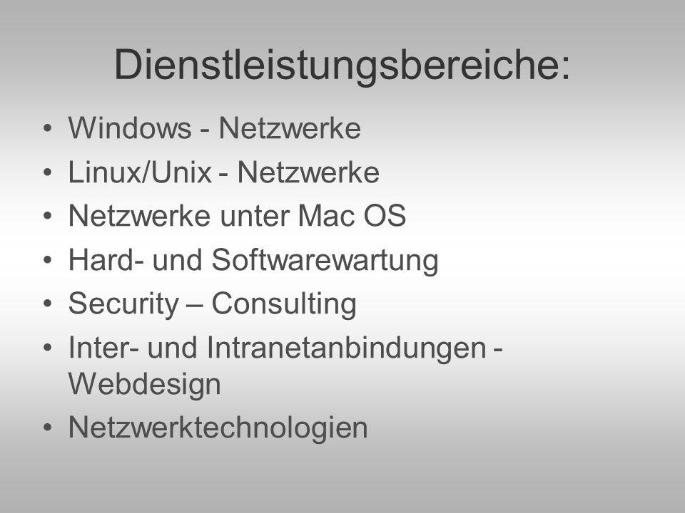 Dienstleistungsbereiche: Windows - Netzwerke Linux/Unix - Netzwerke Netzwerke unter Mac OS Hard- und Softwarewartung Security – Consulting Inter- und Intranetanbindungen - Webdesign Netzwerktechnologien