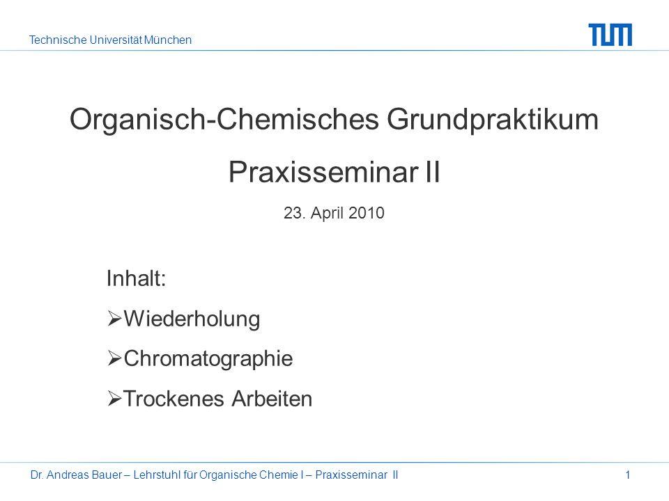 Technische Universität München Dr. Andreas Bauer – Lehrstuhl für Organische Chemie I – Praxisseminar II1 Organisch-Chemisches Grundpraktikum Praxissem