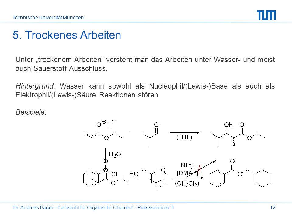 Technische Universität München Dr. Andreas Bauer – Lehrstuhl für Organische Chemie I – Praxisseminar II12 Unter trockenem Arbeiten versteht man das Ar