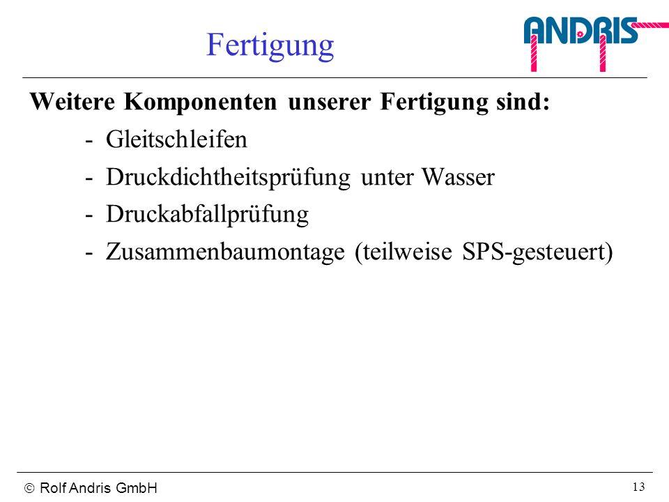 Rolf Andris GmbH 13 Fertigung Weitere Komponenten unserer Fertigung sind: -Gleitschleifen -Druckdichtheitsprüfung unter Wasser -Druckabfallprüfung -Zu