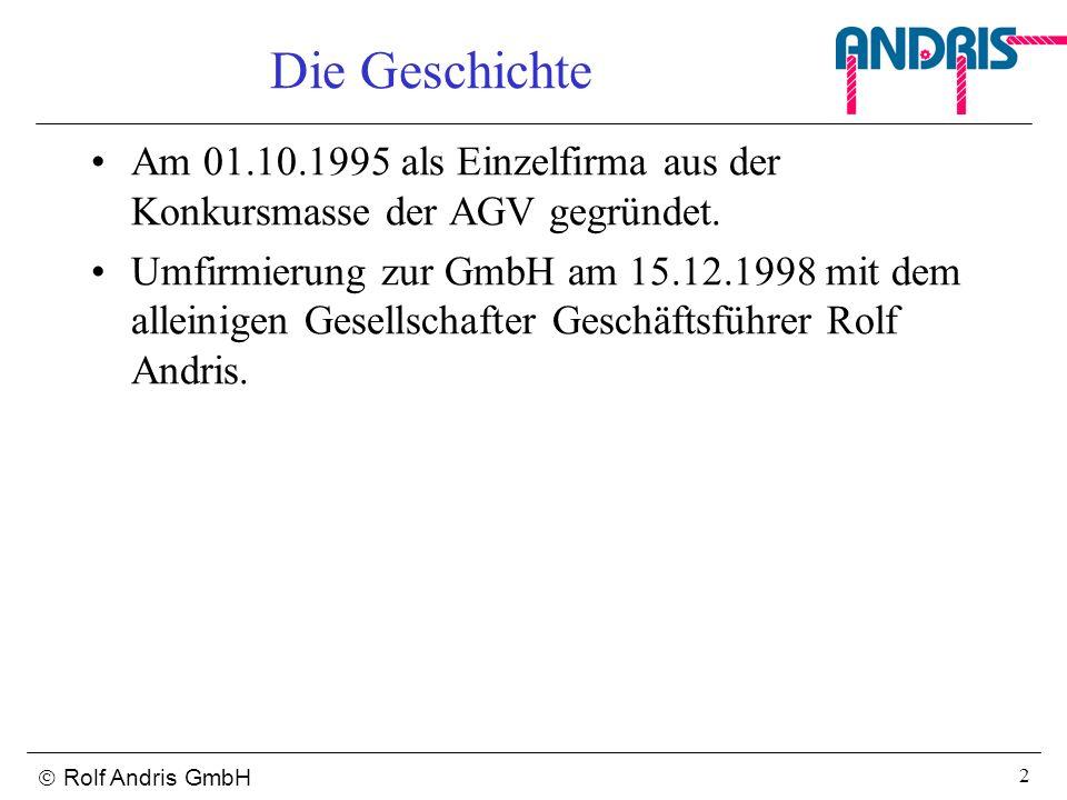 Rolf Andris GmbH 2 Die Geschichte Am 01.10.1995 als Einzelfirma aus der Konkursmasse der AGV gegründet. Umfirmierung zur GmbH am 15.12.1998 mit dem al
