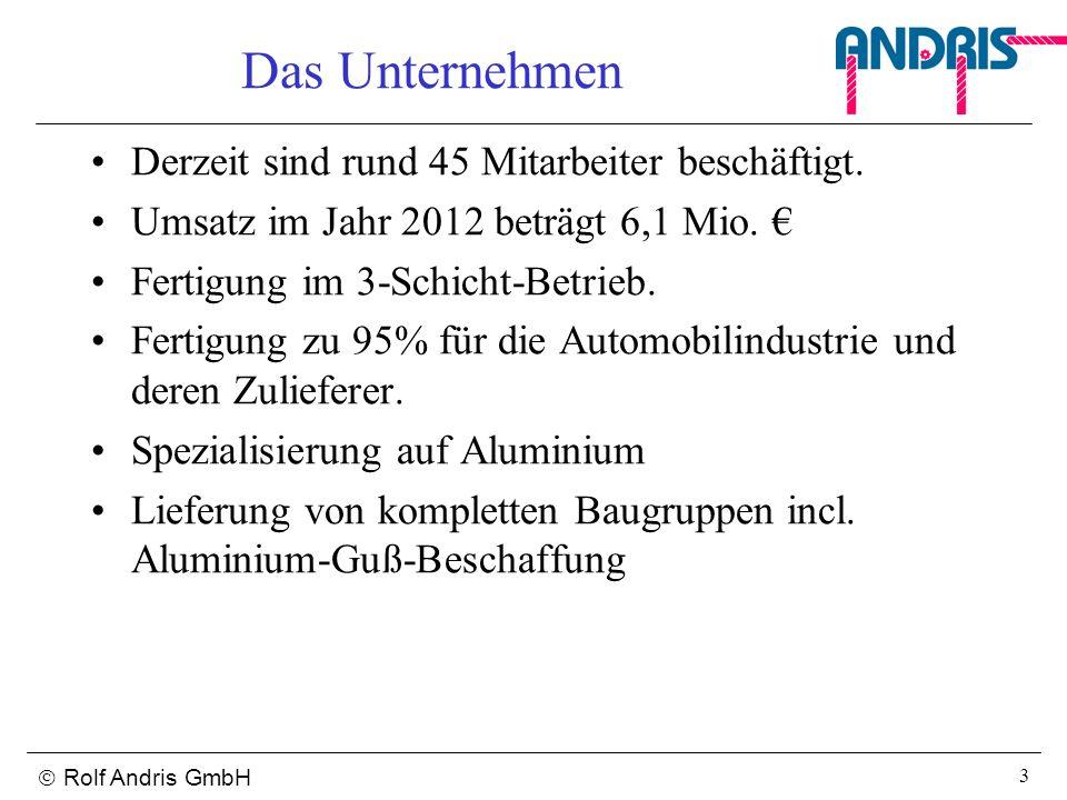 Rolf Andris GmbH 3 Das Unternehmen Derzeit sind rund 45 Mitarbeiter beschäftigt. Umsatz im Jahr 2012 beträgt 6,1 Mio. Fertigung im 3-Schicht-Betrieb.