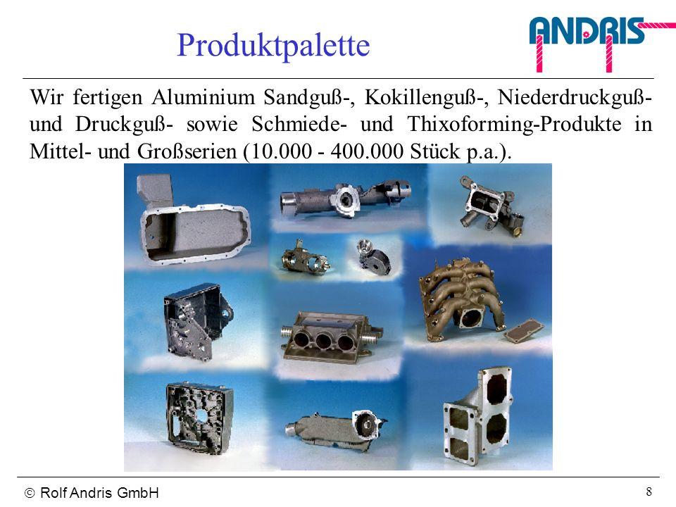 Rolf Andris GmbH 8 Produktpalette Wir fertigen Aluminium Sandguß-, Kokillenguß-, Niederdruckguß- und Druckguß- sowie Schmiede- und Thixoforming-Produk