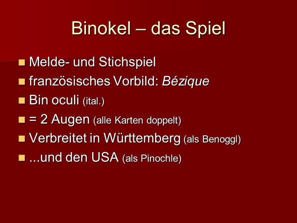 Binokel – das Spiel Melde- und Stichspiel Melde- und Stichspiel französisches Vorbild: Bézique französisches Vorbild: Bézique Bin oculi (ital.) Bin oculi (ital.) = 2 Augen (alle Karten doppelt) = 2 Augen (alle Karten doppelt) Verbreitet in Württemberg (als Benoggl) Verbreitet in Württemberg (als Benoggl)...und den USA (als Pinochle)...und den USA (als Pinochle)