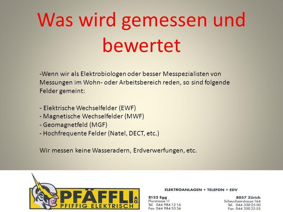 Was wird gemessen und bewertet -Wenn wir als Elektrobiologen oder besser Messpezialisten von Messungen im Wohn- oder Arbeitsbereich reden, so sind folgende Felder gemeint: - Elektrische Wechselfelder (EWF) - Magnetische Wechselfelder (MWF) - Geomagnetfeld (MGF) - Hochfrequente Felder (Natel, DECT, etc.) Wir messen keine Wasseradern, Erdverwerfungen, etc.