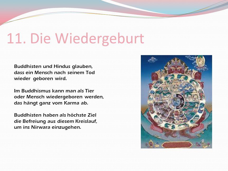 11. Die Wiedergeburt Buddhisten und Hindus glauben, dass ein Mensch nach seinem Tod wieder geboren wird. Im Buddhismus kann man als Tier oder Mensch w