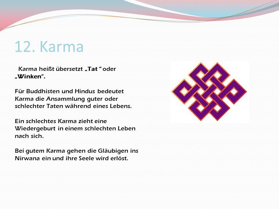 12. Karma Karma heißt übersetzt Tat oder Winken. Für Buddhisten und Hindus bedeutet Karma die Ansammlung guter oder schlechter Taten während eines Leb