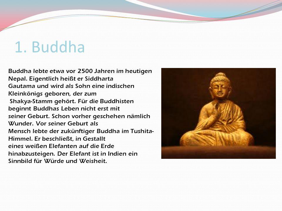1. Buddha Buddha lebte etwa vor 2500 Jahren im heutigen Nepal. Eigentlich heißt er Siddharta Gautama und wird als Sohn eine indischen Kleinkönigs gebo
