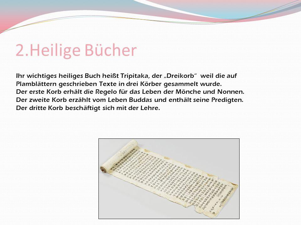 2.Heilige Bücher Ihr wichtiges heiliges Buch heißt Tripitaka, der Dreikorb weil die auf Plamblättern geschrieben Texte in drei Körber gesammelt wurde.
