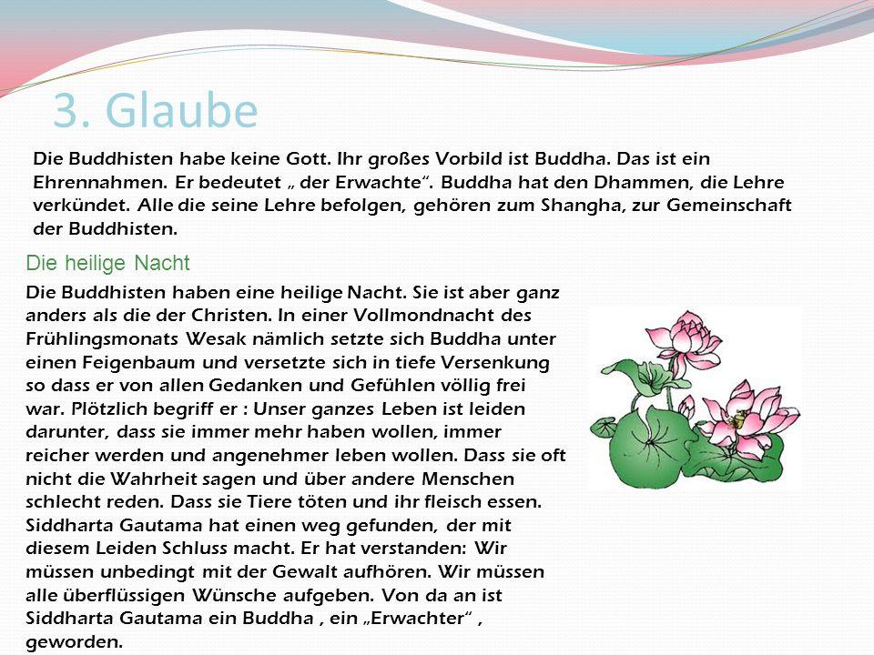 3. Glaube Die Buddhisten habe keine Gott. Ihr großes Vorbild ist Buddha. Das ist ein Ehrennahmen. Er bedeutet der Erwachte. Buddha hat den Dhammen, di