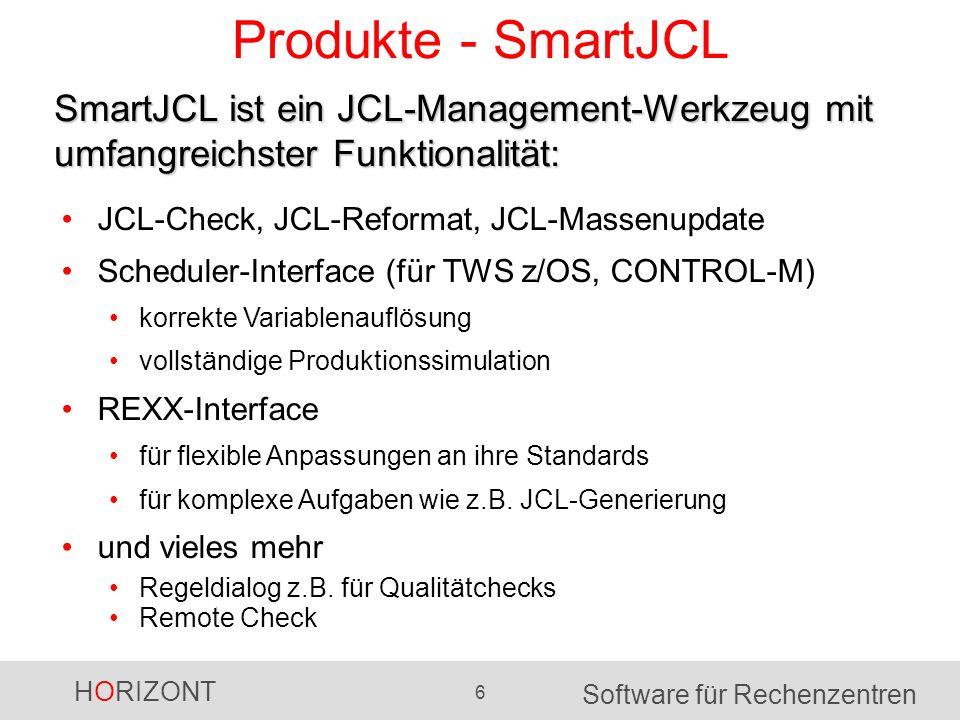 HORIZONT 6 Software für Rechenzentren Produkte - SmartJCL SmartJCL ist ein JCL-Management-Werkzeug mit umfangreichster Funktionalität: JCL-Check, JCL-Reformat, JCL-Massenupdate Scheduler-Interface (für TWS z/OS, CONTROL-M) korrekte Variablenauflösung vollständige Produktionssimulation REXX-Interface für flexible Anpassungen an ihre Standards für komplexe Aufgaben wie z.B.