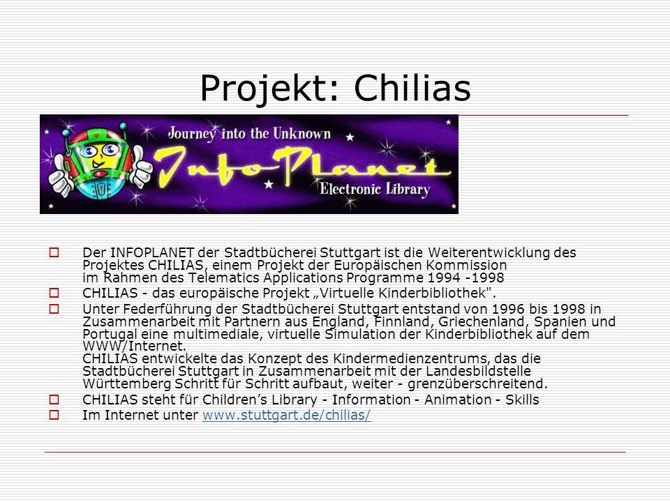 Projekt: Chilias Der INFOPLANET der Stadtbücherei Stuttgart ist die Weiterentwicklung des Projektes CHILIAS, einem Projekt der Europäischen Kommission im Rahmen des Telematics Applications Programme 1994 -1998 CHILIAS - das europäische Projekt Virtuelle Kinderbibliothek .