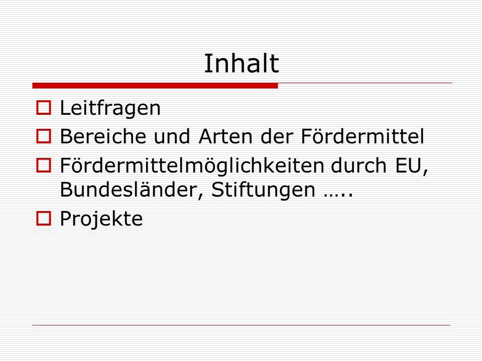 Inhalt Leitfragen Bereiche und Arten der Fördermittel Fördermittelmöglichkeiten durch EU, Bundesländer, Stiftungen …..
