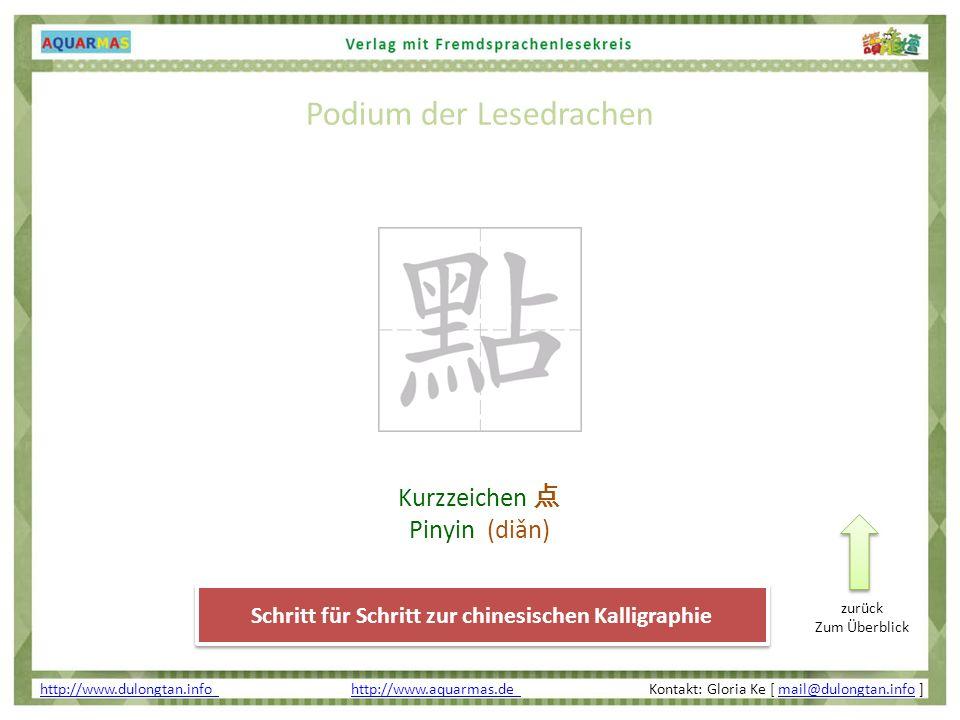 Podium der Lesedrachen http://www.dulongtan.info http://www.dulongtan.info http://www.aquarmas.de Kontakt: Gloria Ke [ mail@dulongtan.info ]http://www.aquarmas.de mail@dulongtan.info Schritt für Schritt zur chinesischen Kalligraphie Kurzzeichen Pinyin (diǎn) zurück Zum Überblick