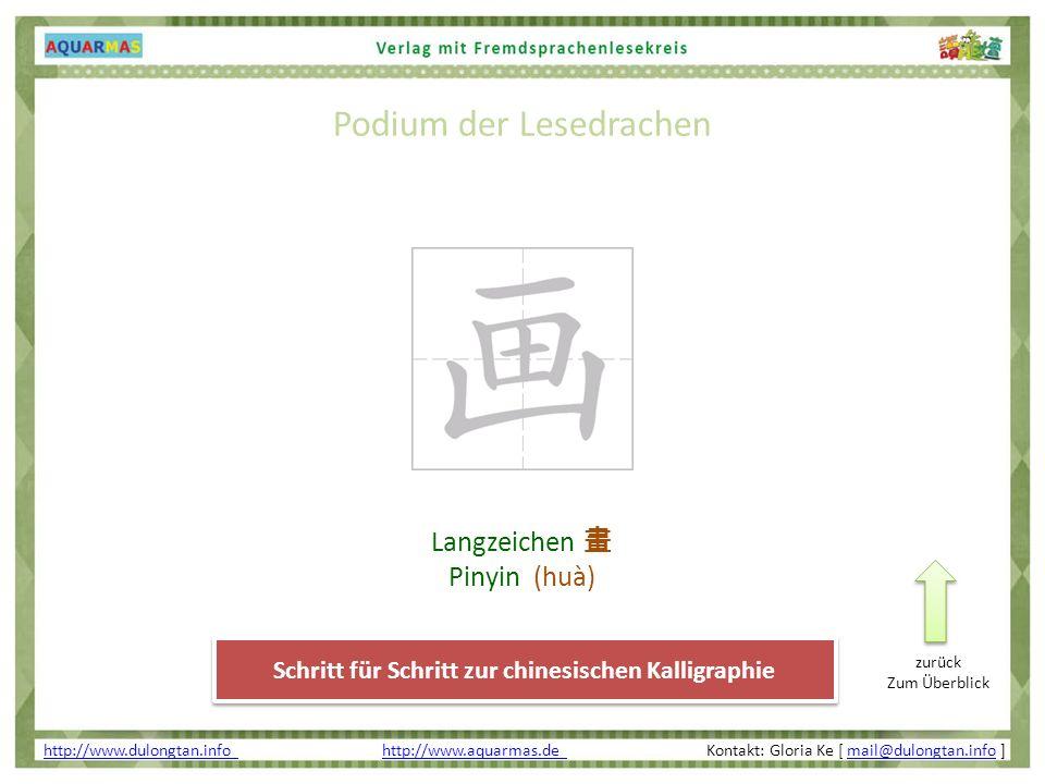 Podium der Lesedrachen http://www.dulongtan.info http://www.dulongtan.info http://www.aquarmas.de Kontakt: Gloria Ke [ mail@dulongtan.info ]http://www.aquarmas.de mail@dulongtan.info Schritt für Schritt zur chinesischen Kalligraphie Langzeichen Pinyin (huà) zurück Zum Überblick