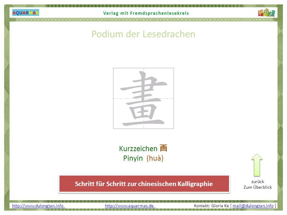 Schritt für Schritt zur chinesischen Kalligraphie Podium der Lesedrachen http://www.dulongtan.info http://www.dulongtan.info http://www.aquarmas.de Kontakt: Gloria Ke [ mail@dulongtan.info ]http://www.aquarmas.de mail@dulongtan.info zurück Zum Überblick Kurzzeichen Pinyin (huà)