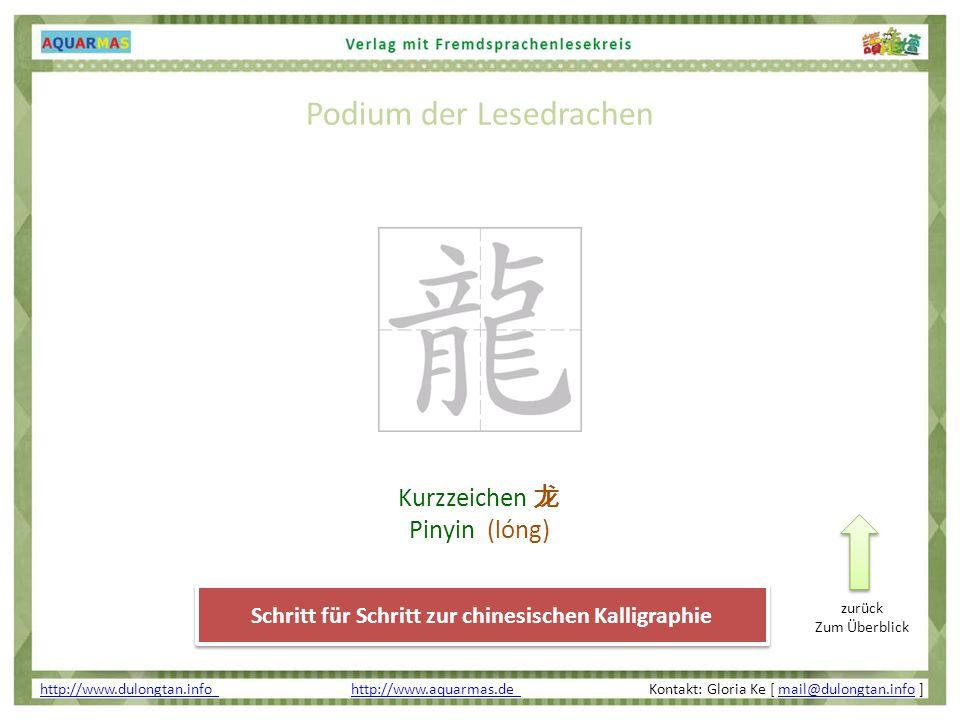 Podium der Lesedrachen http://www.dulongtan.info http://www.dulongtan.info http://www.aquarmas.de Kontakt: Gloria Ke [ mail@dulongtan.info ]http://www.aquarmas.de mail@dulongtan.info Schritt für Schritt zur chinesischen Kalligraphie Kurzzeichen Pinyin (lóng) zurück Zum Überblick