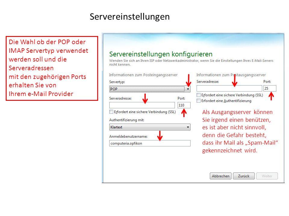 Servereinstellungen Die Wahl ob der POP oder IMAP Servertyp verwendet werden soll und die Serveradressen mit den zugehörigen Ports erhalten Sie von Ihrem e-Mail Provider Als Ausgangsserver können Sie irgend einen benützen, es ist aber nicht sinnvoll, denn die Gefahr besteht, dass ihr Mail als Spam-Mail gekennzeichnet wird.