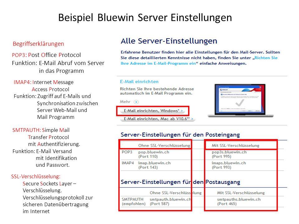 Beispiel Bluewin Server Einstellungen Begriffserklärungen POP3 : Post Office Protocol Funktion: E-Mail Abruf vom Server in das Programm IMAP4: Internet Message Access Protocol Funktion: Zugriff auf E-Mails und Synchronisation zwischen Server Web-Mail und Mail Programm SMTPAUTH: Simple Mail Transfer Protocol mit Authentifizierung.
