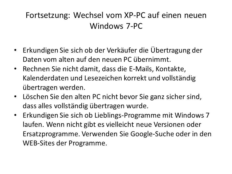 Fortsetzung: Wechsel vom XP-PC auf einen neuen Windows 7-PC Erkundigen Sie sich ob der Verkäufer die Übertragung der Daten vom alten auf den neuen PC übernimmt.