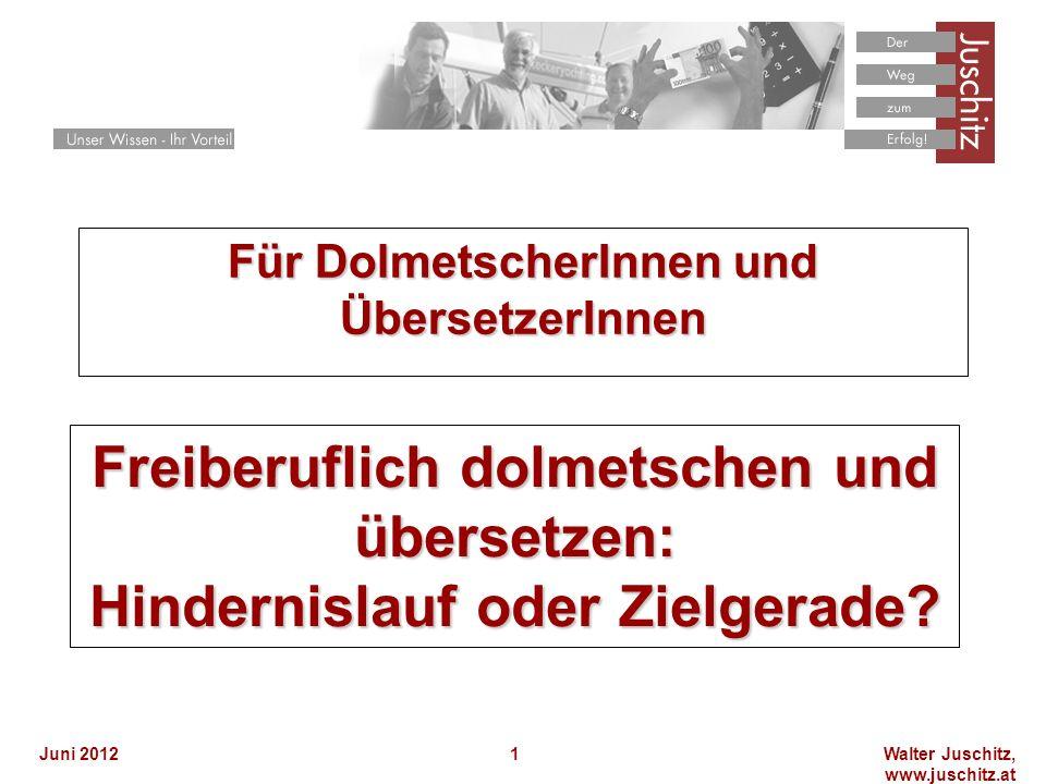 Walter Juschitz, www.juschitz.at Juni 20121 Für DolmetscherInnen und ÜbersetzerInnen Freiberuflich dolmetschen und übersetzen: Hindernislauf oder Zielgerade?