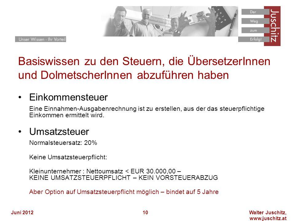 Walter Juschitz, www.juschitz.at Juni 201210 Basiswissen zu den Steuern, die ÜbersetzerInnen und DolmetscherInnen abzuführen haben Einkommensteuer Eine Einnahmen-Ausgabenrechnung ist zu erstellen, aus der das steuerpflichtige Einkommen ermittelt wird.