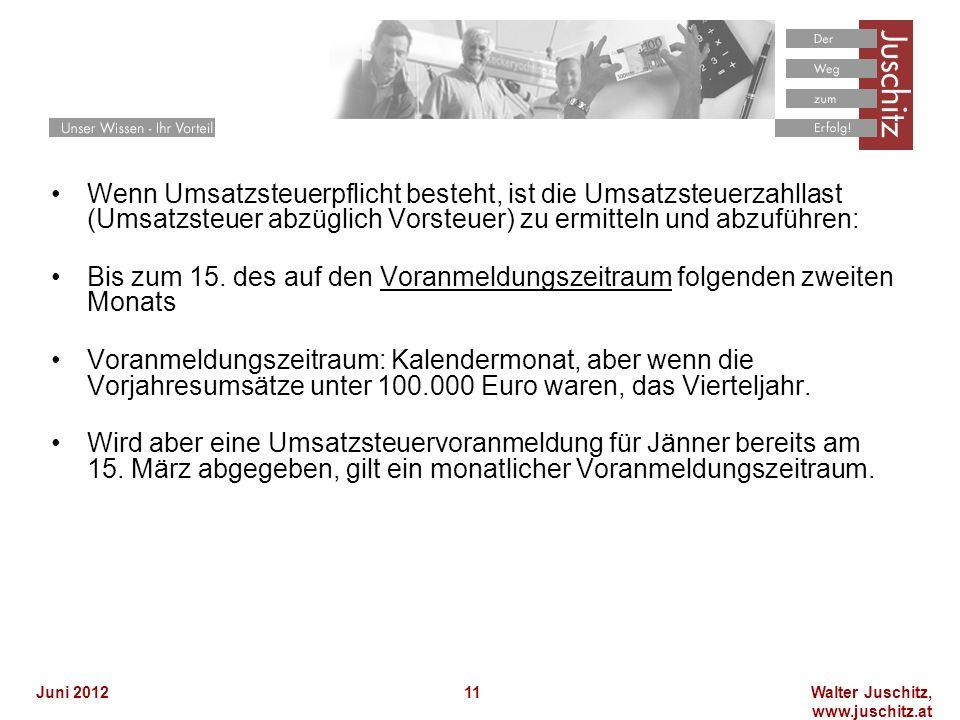 Walter Juschitz, www.juschitz.at Juni 201211 Wenn Umsatzsteuerpflicht besteht, ist die Umsatzsteuerzahllast (Umsatzsteuer abzüglich Vorsteuer) zu ermitteln und abzuführen: Bis zum 15.