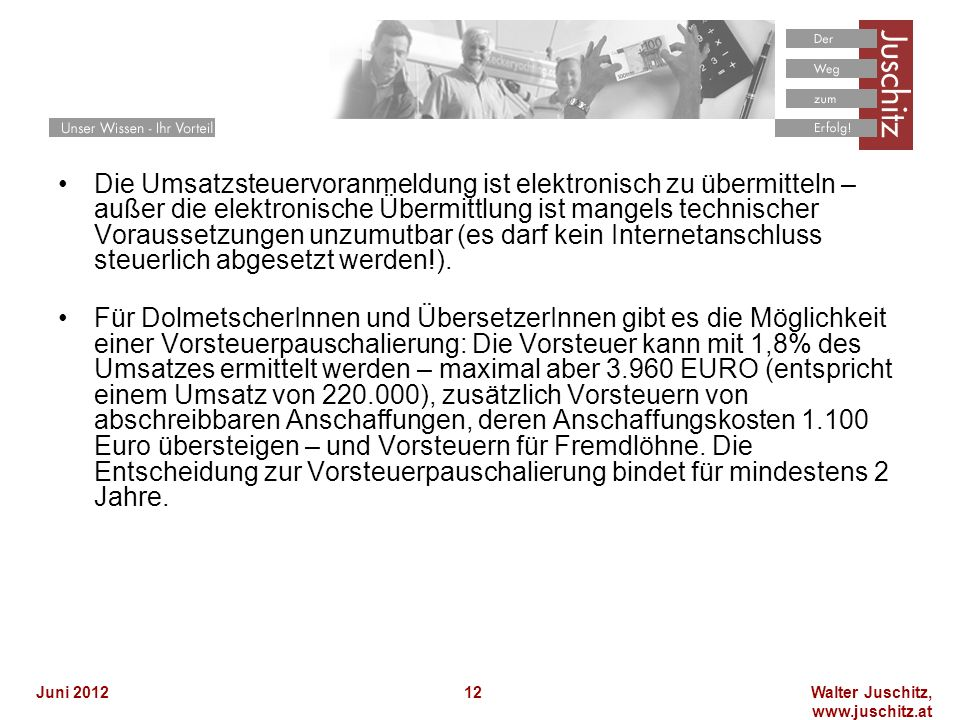 Walter Juschitz, www.juschitz.at Juni 201212 Die Umsatzsteuervoranmeldung ist elektronisch zu übermitteln – außer die elektronische Übermittlung ist mangels technischer Voraussetzungen unzumutbar (es darf kein Internetanschluss steuerlich abgesetzt werden!).