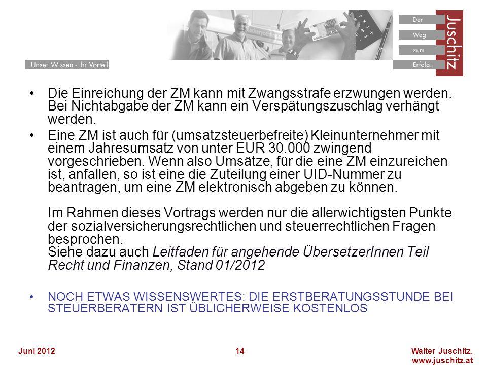 Walter Juschitz, www.juschitz.at Juni 201214 Die Einreichung der ZM kann mit Zwangsstrafe erzwungen werden. Bei Nichtabgabe der ZM kann ein Verspätung