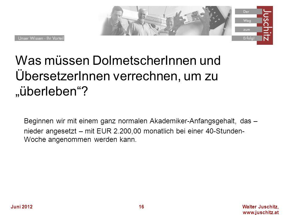 Walter Juschitz, www.juschitz.at Juni 201216 Was müssen DolmetscherInnen und ÜbersetzerInnen verrechnen, um zu überleben? Beginnen wir mit einem ganz