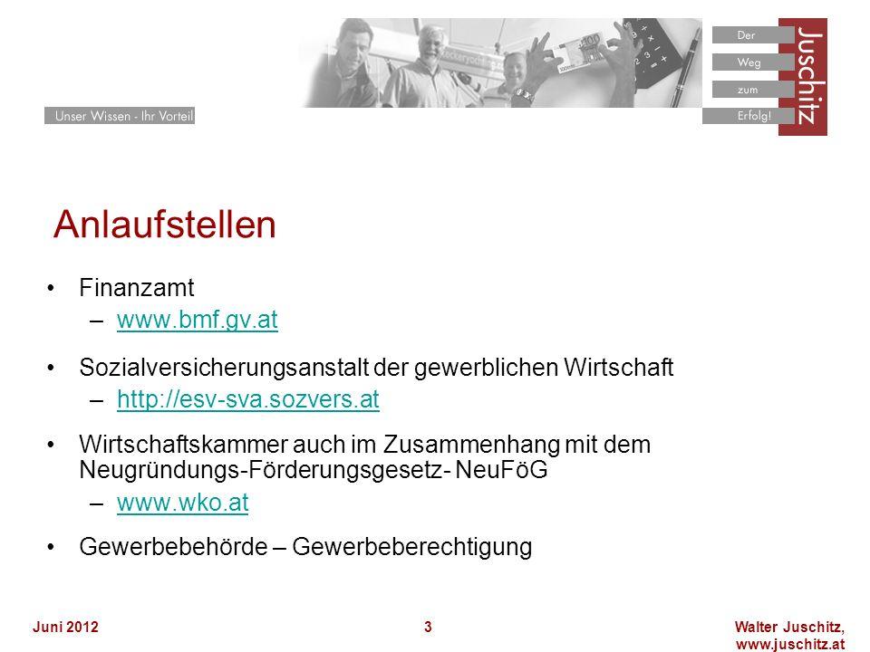 Walter Juschitz, www.juschitz.at Juni 20123 Anlaufstellen Finanzamt –www.bmf.gv.atwww.bmf.gv.at Sozialversicherungsanstalt der gewerblichen Wirtschaft