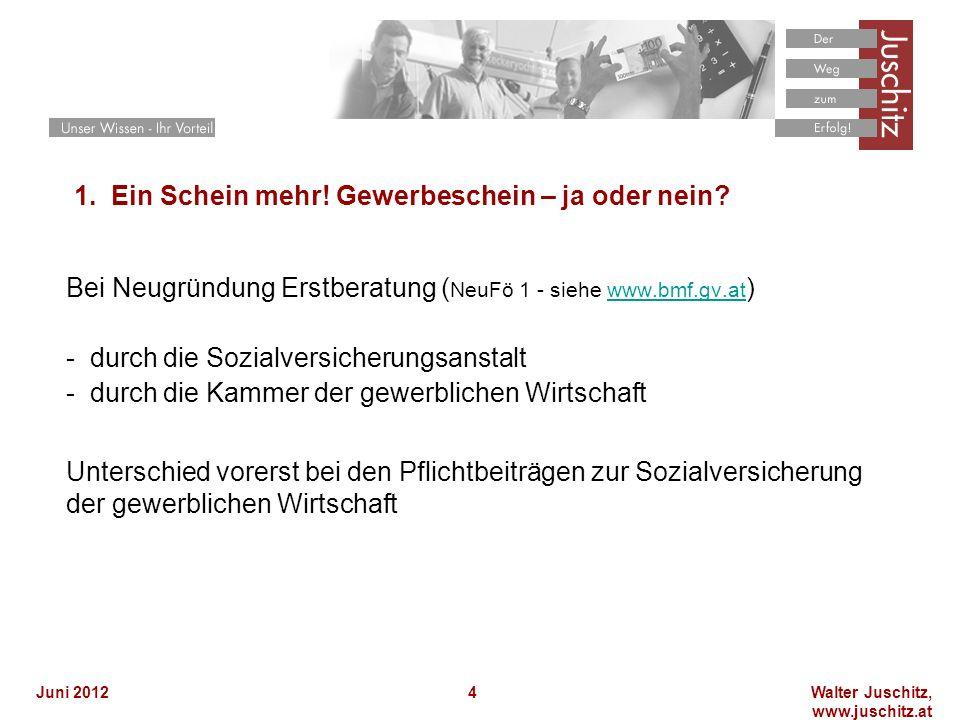 Walter Juschitz, www.juschitz.at Juni 20124 1. Ein Schein mehr! Gewerbeschein – ja oder nein? Bei Neugründung Erstberatung ( NeuFö 1 - siehe www.bmf.g
