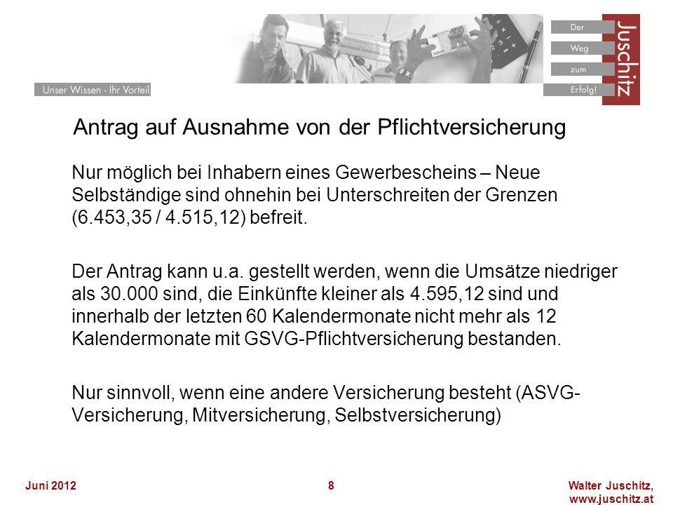 Walter Juschitz, www.juschitz.at Juni 20128 Antrag auf Ausnahme von der Pflichtversicherung Nur möglich bei Inhabern eines Gewerbescheins – Neue Selbständige sind ohnehin bei Unterschreiten der Grenzen (6.453,35 / 4.515,12) befreit.