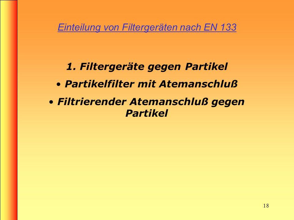 17 Einteilung von Filtergeräten nach EN 133 Bei den Feuerwehren werden folgende Filtergeräte, die sich in drei Gruppen unterteilen eingesetzt: