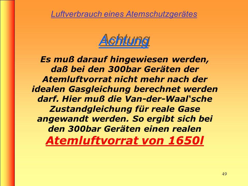 48 Luftverbrauch eines Atemschutzgerätes 1 X 6l x 3oobar = 1800l Luftvorrat (Ideal) (real 1650l) z.B. Flaschendruck 300bar 1 x6l x 300bar = 1800l Luft
