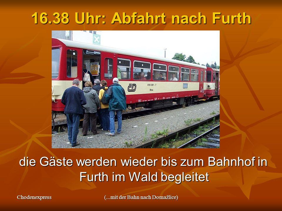 Chodenexpress(...mit der Bahn nach Domažlice) 16.38 Uhr: Abfahrt nach Furth die Gäste werden wieder bis zum Bahnhof in Furth im Wald begleitet die Gäs
