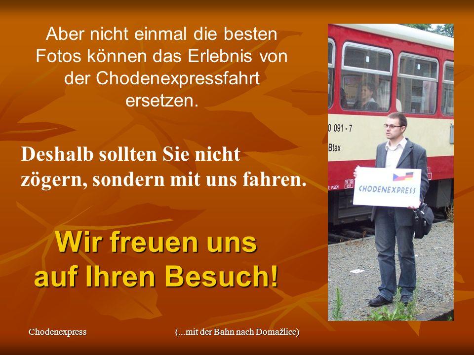 Chodenexpress(...mit der Bahn nach Domažlice) Wir freuen uns auf Ihren Besuch! Deshalb sollten Sie nicht zögern, sondern mit uns fahren. Aber nicht ei