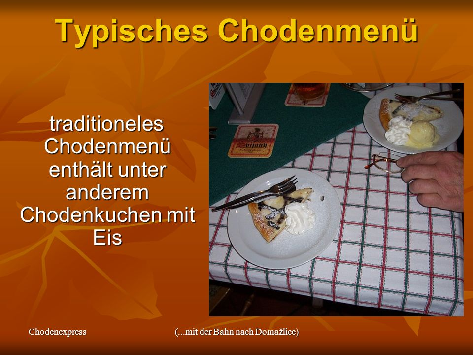 Chodenexpress(...mit der Bahn nach Domažlice) Typisches Chodenmenü traditioneles Chodenmenü enthält unter anderem Chodenkuchen mit Eis traditioneles C