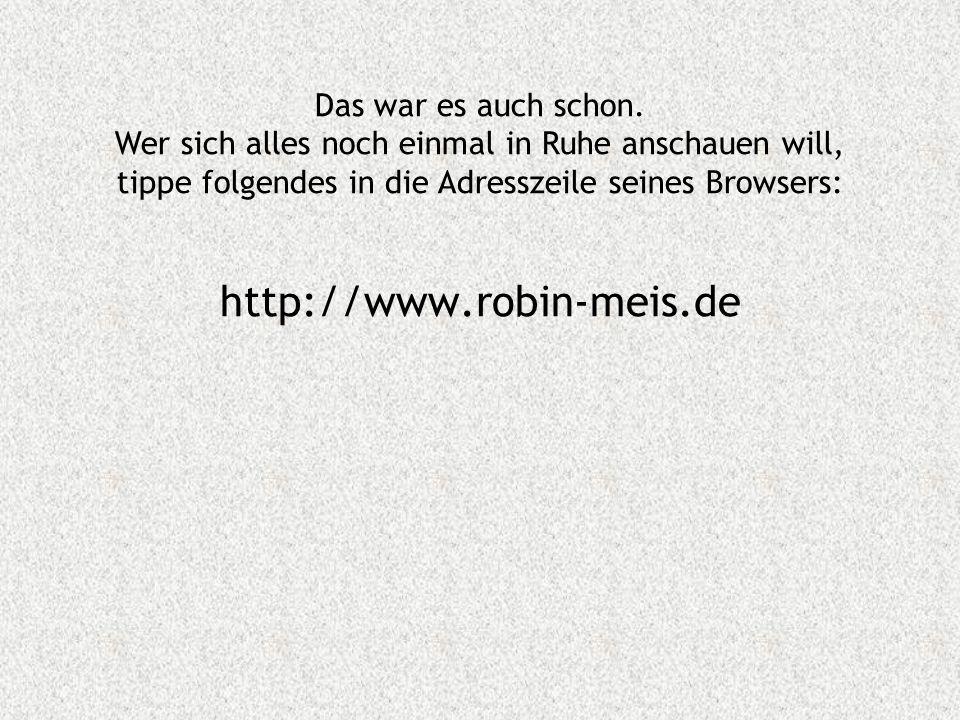 http://www.robin-meis.de Das war es auch schon. Wer sich alles noch einmal in Ruhe anschauen will, tippe folgendes in die Adresszeile seines Browsers:
