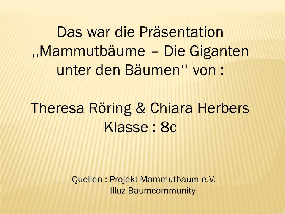 Quellen : Projekt Mammutbaum e.V. Illuz Baumcommunity Das war die Präsentation,,Mammutbäume – Die Giganten unter den Bäumen von : Theresa Röring & Chi