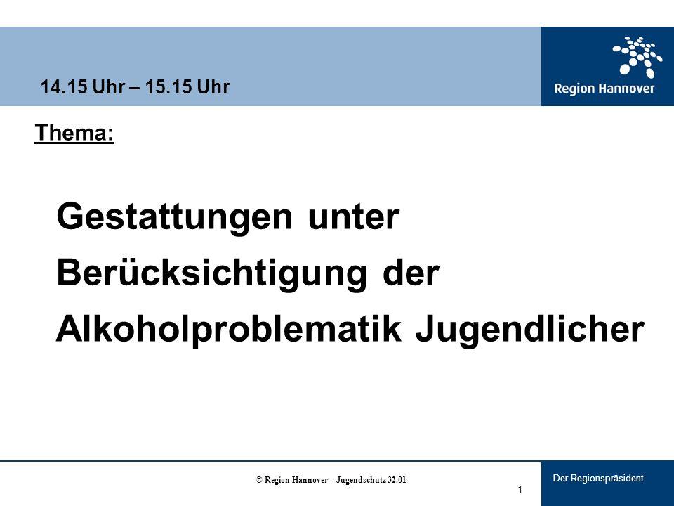 Der Regionspräsident 1 14.15 Uhr – 15.15 Uhr Thema: Gestattungen unter Berücksichtigung der Alkoholproblematik Jugendlicher © Region Hannover – Jugendschutz 32.01