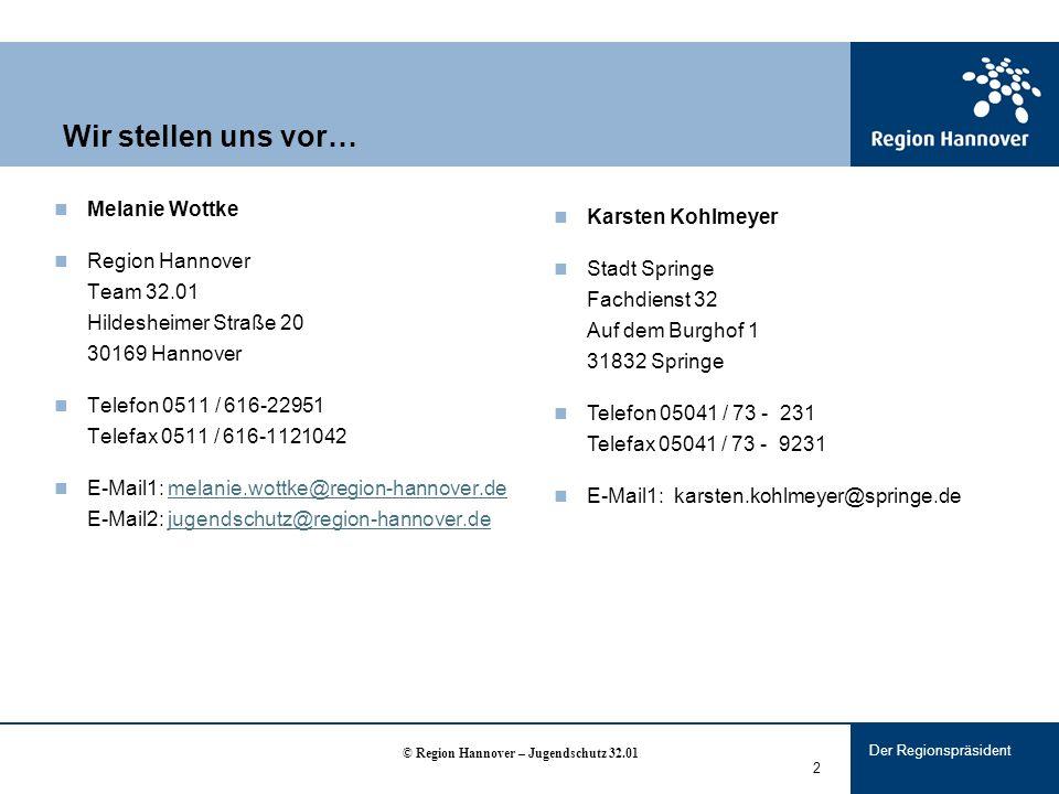 Der Regionspräsident 2 Wir stellen uns vor… Melanie Wottke Region Hannover Team 32.01 Hildesheimer Straße 20 30169 Hannover Telefon 0511 / 616-22951 Telefax 0511 / 616-1121042 E-Mail1: melanie.wottke@region-hannover.de E-Mail2: jugendschutz@region-hannover.demelanie.wottke@region-hannover.dejugendschutz@region-hannover.de Karsten Kohlmeyer Stadt Springe Fachdienst 32 Auf dem Burghof 1 31832 Springe Telefon 05041 / 73 - 231 Telefax 05041 / 73 - 9231 E-Mail1: karsten.kohlmeyer@springe.de © Region Hannover – Jugendschutz 32.01