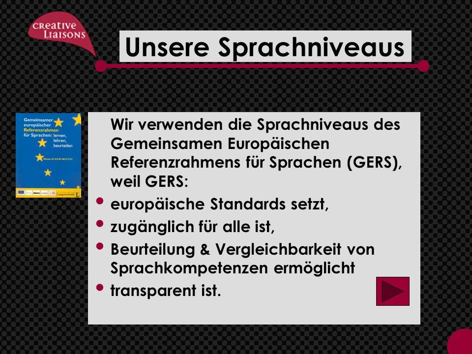 Unsere Sprachniveaus Wir verwenden die Sprachniveaus des Gemeinsamen Europäischen Referenzrahmens für Sprachen (GERS), weil GERS: europäische Standards setzt, zugänglich für alle ist, Beurteilung & Vergleichbarkeit von Sprachkompetenzen ermöglicht transparent ist.