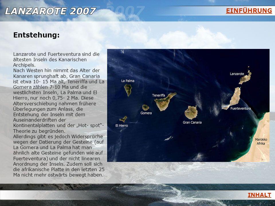 EINFÜHRUNG Entstehung: Lanzarote und Fuerteventura sind die ältesten Inseln des Kanarischen Archipels. Nach Westen hin nimmt das Alter der Kanaren spr